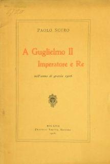 A Guglielmo 2. imperatore e re nell'anno di grazia 1916 / Paolo Scuro