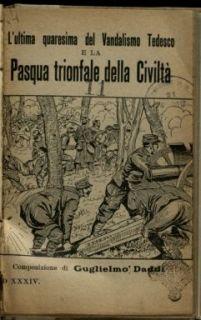 L' ultima quaresima del vandalismo tedesco e la Pasqua trionfale della civiltà / composizione di Guglielmo Daddi